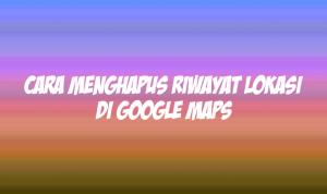 cara menghapus riwayat lokasi di google maps